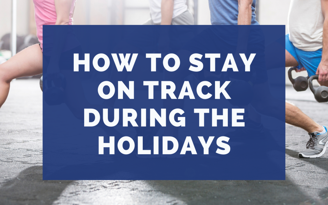 How to Stay On Track During The Holidays
